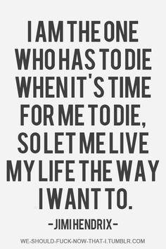 """""""I am the one who has to die when it's time for me to die, so let me live my…"""