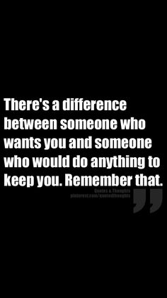 There's a difference between someone who wants you and someone who would do anything to keep you. Remember that.