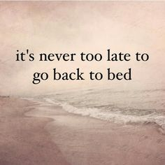 It's never too late to go back to bed