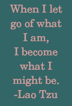 When I let go of what I am, I become what I might be. - Lao Tzu. Inspirational quotes - zen quotes from http://www.behappyzone.com/inspirational-quotes.html