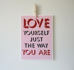 """love yourself just the way you are"""
