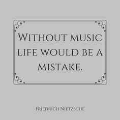 """Without music, life would be a mistake.""  ― Friedrich Nietzsche, Twilight of the Idols, Or, How to Philosophize With the Hammer"