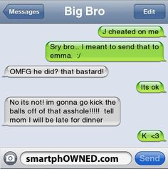 Big Bro |  J cheated on me | sry bro... i meant to send that to emma.  :/ | OMFG he did? that bastard! | its ok  | no its not! im gonna go kick the balls off of that asshole!!!!!  tell mom i will be late for dinner | k