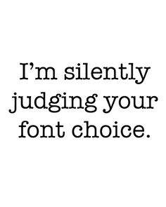 I'm silently judging your font choice, it happens
