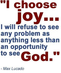 I chose joy.I will refuse to see any problem as anything less than an opportunity to see God - Max Lucado Joy Quotes, Great Quotes, Inspirational Quotes, Motivational, Qoutes, Wisdom Sayings, Life Quotes, Happiness Quotes, Awesome Quotes