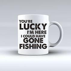 Your Lucky I'm Here I Could Have Gone Fishing Coffee Mug