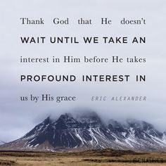"""""""Thank God that He doesn't wait until we take an interest in Him before He takes a profound interest in us by His grace."""" (Eric Alexander)"""