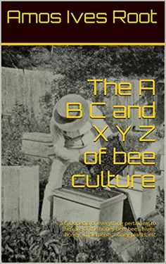 The A B C and X Y Z of bee culture: a cyclopedia of everything pertaining to the care of the honey-bee; bees, hives, honey, implements, honey-plants, etc (English Edition)