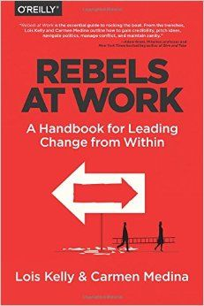 Rebels at Work: A Handbook for Leading Change from Within: Lois Kelly, Carmen Medina, Debra Cameron: 9781491903957: Amazon.com: Books
