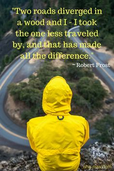 """""""Two roads diverged in a wood and I - I took the one less traveled by and that has made all the difference."""" ~ Robert Frost"""