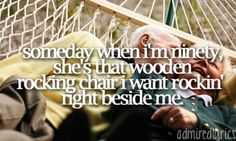 """""""Someday when I'm ninety, she's that wooden rocking chair I want rockin' right beside me."""" ~She's Everything by Brad Paisley"""