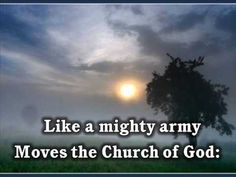 Like a mighty army moves the church of God; Brothers, we are treading where the saints have trod. We are not divided, all one body we— One in hope and doctrine, one in charity. —Baring-Gould