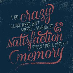 I go crazy 'cause here isn't where I want to be and satisfaction feels like a distant memory...