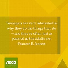 """""""Teenagers are very interested in why they do the things they do—and they're often just as puzzled as the adults are."""" –Frances E. Jensen, MD, """"Secrets of the Teenage Brain,"""" Educational Leadership, October 2015"""