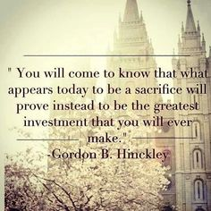 Gordon B  Hinckley-  sacrifice,  investment,  faith, truth, hope, quote