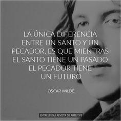 """""""La única diferencia entre un santo y un pecador es que, mientras el santo tiene un pasado el pecador tiene un futuro"""" Oscar Wilde"""