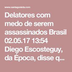 """Delatores com medo de serem assassinados  Brasil 02.05.17 13:54 Diego Escosteguy, da Época, disse que """"um graúdo candidato a delator da Lava Jato se prepara para a guerra. Com medo de ser assassinado depois de contar tudo o que sabe, ele despachou a família para o exterior"""". Pode ser qualquer um deles. Releia o que publicamos mais cedo:"""