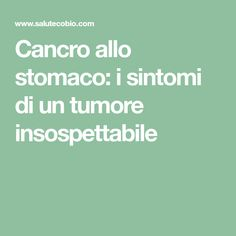 Cancro allo stomaco: i sintomi di un tumore insospettabile
