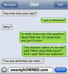 DadHey how was your day? | I got a detention | Why? | In math there was this question, about Bob ate 10 candy bars and got 8 more | The teacher called on me and said 'What does Bob have?' And I said 'Bob has diabetes' | You are definitely my child.....