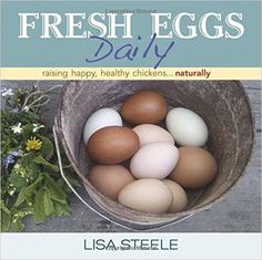 Fresh Eggs Daily: Raising Happy, Healthy Chickens...Naturally: Lisa Steele: 9780985562250: Amazon.com: Books