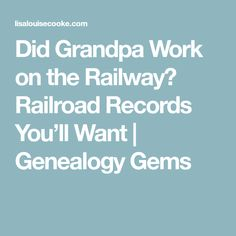 Did Grandpa Work on the Railway? Railroad Records You'll Want | Genealogy Gems