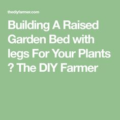 Building A Raised Garden Bed with legs For Your Plants ⋆ The DIY Farmer