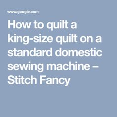 How to quilt a king-size quilt on a standard domestic sewing machine – Stitch Fancy