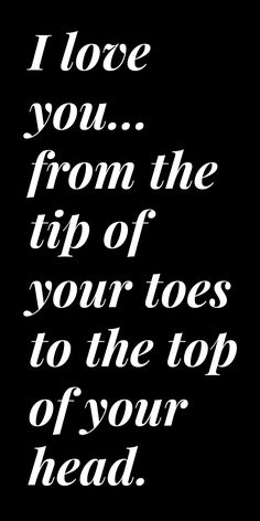I love you... from the tip of your toes to the top of your head.