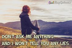 Don't ask me anything, and I won't tell you any lies. #coolfunnyquotes