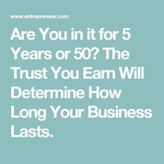 Are You in it for 5 Years or 50? The Trust You Earn Will Determine How Long Your Business Lasts.