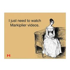 I just need Markiplier videos