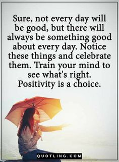 Quotes Not every day will be good, but there will always be something good about every day. Notice these things and celebrate them. Train your mind to see what;s right. Positivity is a choice.