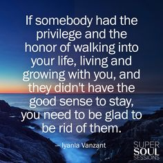 """Quote about Moving On - Iyanla Vanzant """"If somebody had the privilege and the honor of walking into your life, living and growing with you, and they didn't have the good sense to stay, you need to be glad to be rid of them."""""""