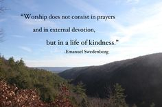 """""""Worship does not consist in prayers and in external devotion, but in a life of kindness."""" --Emanuel Swedenborg"""