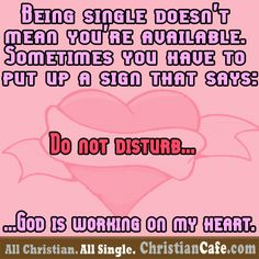 "Being single doesn't mean you're available.  Sometimes you have to put up a sign that says: ""Do not disturb, God is working on my heart"""