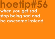 Hoetips - 'When you get sad stop being sad and be awesome instead. Hoe Tips, Like Me, My Love, My Motto, Girl Tips, True Stories, Life Lessons, Quotes To Live By, Sad