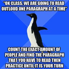 """""""Okay class, we are going to read outloud one paragraph at a time."""" Count the exact amount of people and find the paragraph that you have to read, then practice until it is your turn. Socially Awkward Penguin, Go To High School, Sunday School, Middle School, School Days, I Can Relate, Math Lessons, True Stories, Just In Case"""