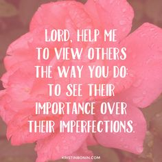 Lord, help me to view others the way you do: to see their importance over their imperfections. Kristinbonin.com: inspiring, encouraging and uplifting the truth of who we are in Christ.