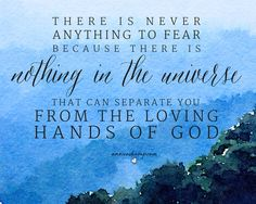 Nothing can happen today that will stop Him from sticking right there with you & giving you strength to do this thing.  There is nothing to fear today —  because there is nothing, not mess-ups, not distractions, not less-than-hoped-fors, nothing in the universe that can happen today to separate you from the loving hands of God.