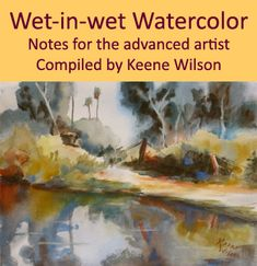 Wet-in-wet Watercolor Notes for the advanced artist. Compiled by Keene Wilson