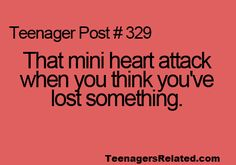 That mini heart attack when you think you're lost something.  ((Teenager post?  This happens to me 10 times per day))