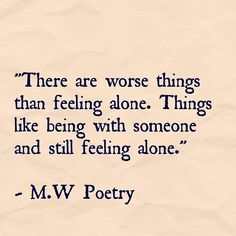 There are worse things than being alone like being with someone and still feeling alone.