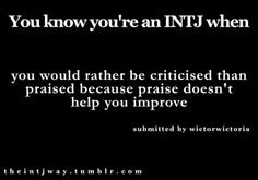 INTJ - unnecessary praise makes me uncomfortable, while constructive critique is a valued gift to me