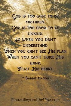God is too wise to be mistaken. God is too good to be unkind. So when you don't understand, When you can't see His plan, When you can't trace His hand, Trust His heart. ~Babbie Mason