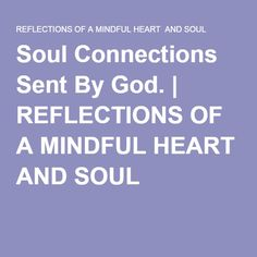 Soul Connections Sent By God. | REFLECTIONS OF A MINDFUL HEART AND SOUL