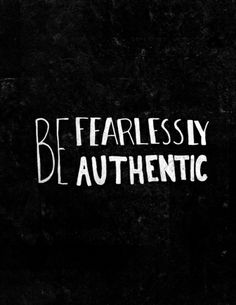 Be fearlessly authentic - love this