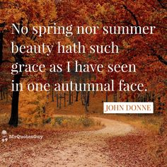 """""""No spring nor summer beauty hath such grace as I have seen in one autumnal face."""" #JohnDonne #quote  #quotesforlife  #quoteoftheday"""