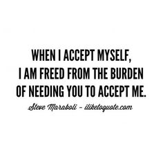 When I accept myself, I am freed from the burden of needing you to accept me. - Steve Maraboli