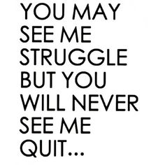 You may see me struggle but you will never see me quit.