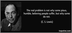 """""""The real problem is not why some pious, humble, believing people suffer, but why some do not."""""""